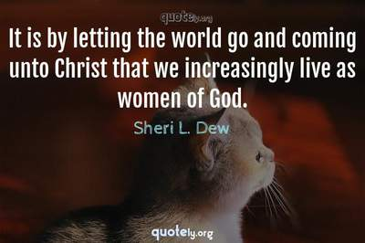 Photo Quote of It is by letting the world go and coming unto Christ that we increasingly live as women of God.