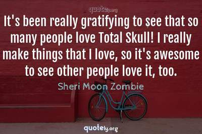 Photo Quote of It's been really gratifying to see that so many people love Total Skull! I really make things that I love, so it's awesome to see other people love it, too.