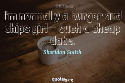 Photo Quote of I'm normally a burger and chips girl - such a cheap date.