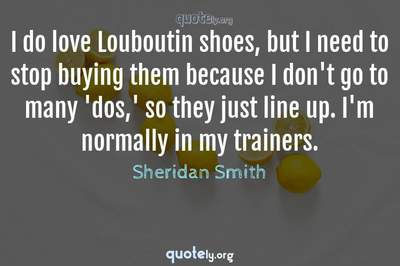 Photo Quote of I do love Louboutin shoes, but I need to stop buying them because I don't go to many 'dos,' so they just line up. I'm normally in my trainers.