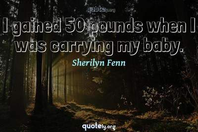 Photo Quote of I gained 50 pounds when I was carrying my baby.