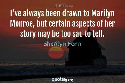 Photo Quote of I've always been drawn to Marilyn Monroe, but certain aspects of her story may be too sad to tell.