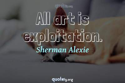 Photo Quote of All art is exploitation.