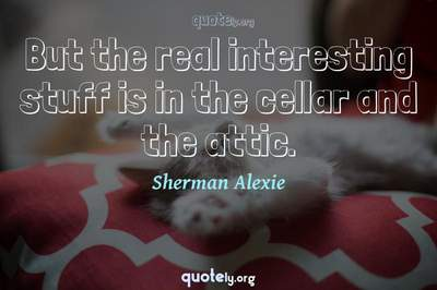 Photo Quote of But the real interesting stuff is in the cellar and the attic.
