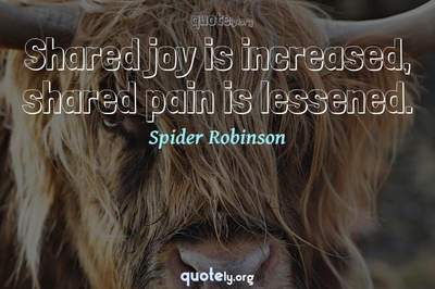 Photo Quote of Shared joy is increased, shared pain is lessened.