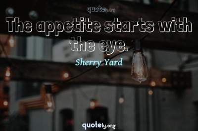 Photo Quote of The appetite starts with the eye.