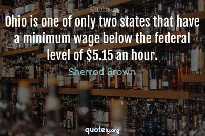 Photo Quote of Ohio is one of only two states that have a minimum wage below the federal level of $5.15 an hour.