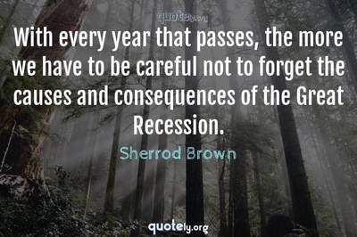 Photo Quote of With every year that passes, the more we have to be careful not to forget the causes and consequences of the Great Recession.