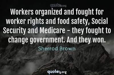 Photo Quote of Workers organized and fought for worker rights and food safety, Social Security and Medicare - they fought to change government. And they won.