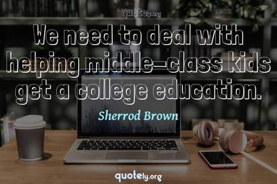 Photo Quote of We need to deal with helping middle-class kids get a college education.