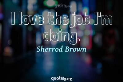Photo Quote of I love the job I'm doing.