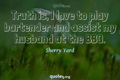 Photo Quote of Truth is, I love to play bartender and assist my husband at the BBQ.