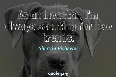Photo Quote of As an investor, I'm always scouting for new trends.