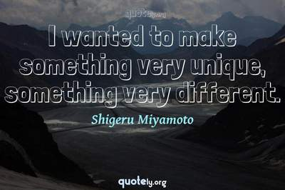 Photo Quote of I wanted to make something very unique, something very different.
