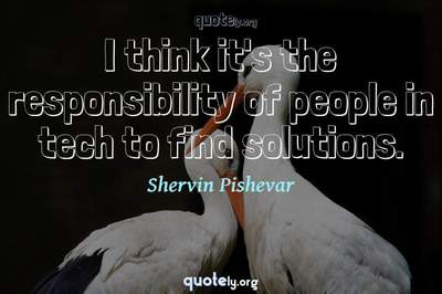 Photo Quote of I think it's the responsibility of people in tech to find solutions.