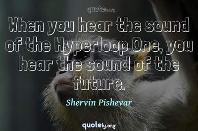 Photo Quote of When you hear the sound of the Hyperloop One, you hear the sound of the future.
