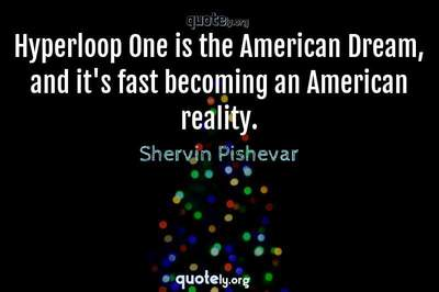 Photo Quote of Hyperloop One is the American Dream, and it's fast becoming an American reality.