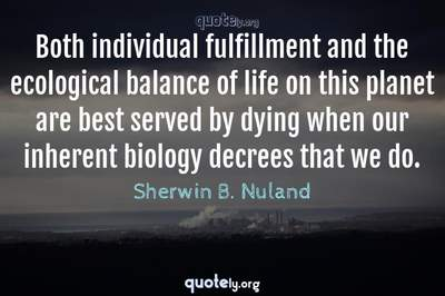 Photo Quote of Both individual fulfillment and the ecological balance of life on this planet are best served by dying when our inherent biology decrees that we do.