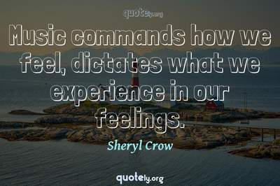 Photo Quote of Music commands how we feel, dictates what we experience in our feelings.