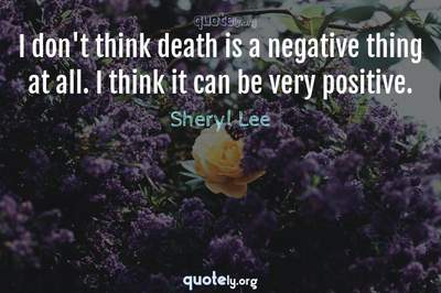 Photo Quote of I don't think death is a negative thing at all. I think it can be very positive.