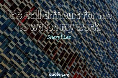 Photo Quote of It's still difficult for me to watch my work.