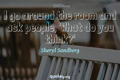 Photo Quote of I go around the room and ask people, 'What do you think?'