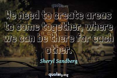 Photo Quote of We need to create areas to come together, where we can be there for each other.
