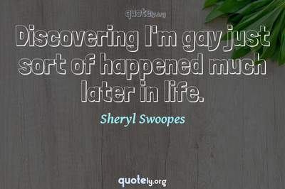 Photo Quote of Discovering I'm gay just sort of happened much later in life.