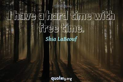 Photo Quote of I have a hard time with free time.