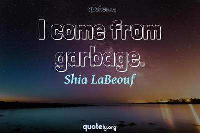 Photo Quote of I come from garbage.