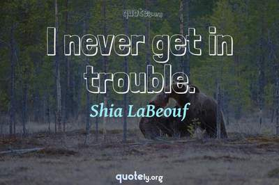 Photo Quote of I never get in trouble.