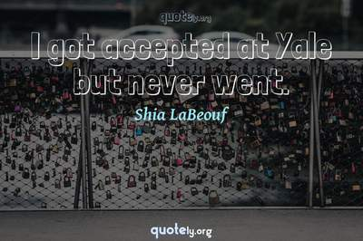 Photo Quote of I got accepted at Yale but never went.