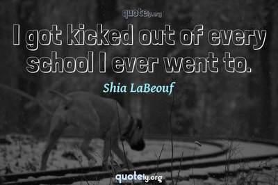 Photo Quote of I got kicked out of every school I ever went to.