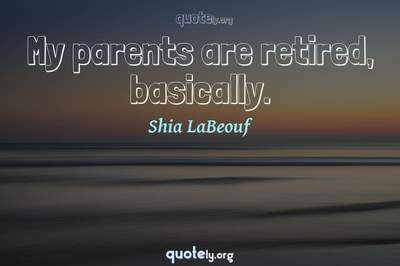 Photo Quote of My parents are retired, basically.