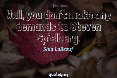 Photo Quote of Well, you don't make any demands to Steven Spielberg.