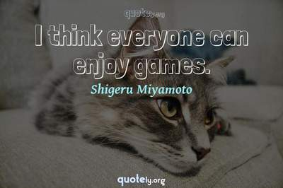 Photo Quote of I think everyone can enjoy games.