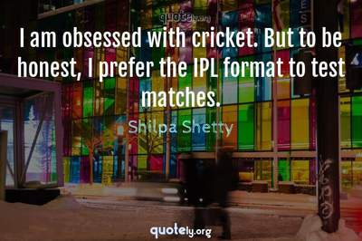 Photo Quote of I am obsessed with cricket. But to be honest, I prefer the IPL format to test matches.