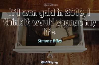 Photo Quote of If I won gold in 2016, I think it would change my life.