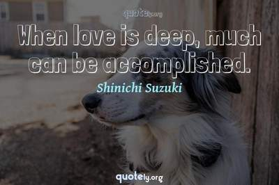 Photo Quote of When love is deep, much can be accomplished.