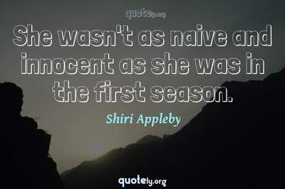 Photo Quote of She wasn't as naive and innocent as she was in the first season.
