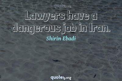 Photo Quote of Lawyers have a dangerous job in Iran.