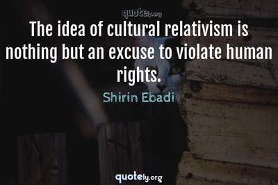 Photo Quote of The idea of cultural relativism is nothing but an excuse to violate human rights.