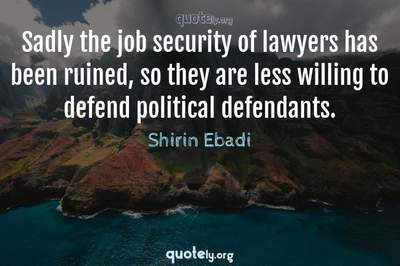 Photo Quote of Sadly the job security of lawyers has been ruined, so they are less willing to defend political defendants.