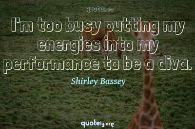 Photo Quote of I'm too busy putting my energies into my performance to be a diva.