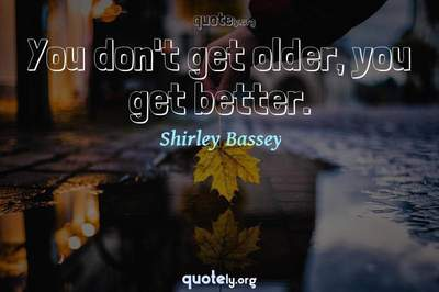 Photo Quote of You don't get older, you get better.