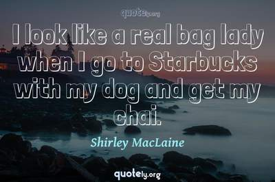 Photo Quote of I look like a real bag lady when I go to Starbucks with my dog and get my chai.