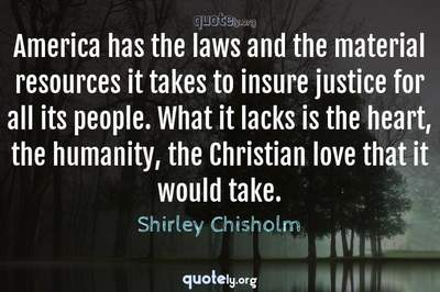 Photo Quote of America has the laws and the material resources it takes to insure justice for all its people. What it lacks is the heart, the humanity, the Christian love that it would take.