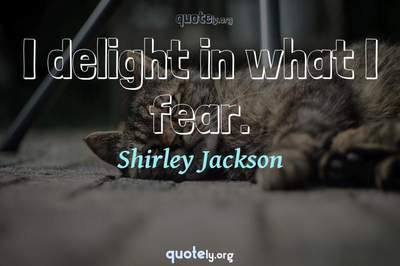 Photo Quote of I delight in what I fear.