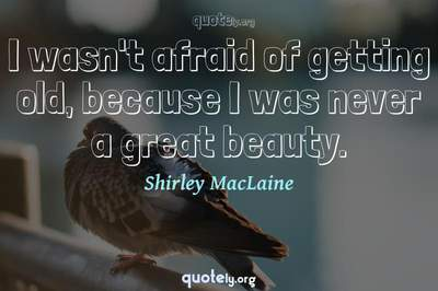 Photo Quote of I wasn't afraid of getting old, because I was never a great beauty.