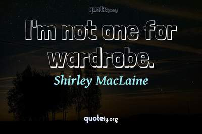 Photo Quote of I'm not one for wardrobe.